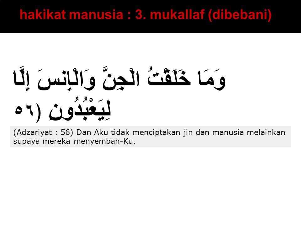 hakikat manusia : 3. mukallaf (dibebani) وَمَا خَلَقْتُ الْجِنَّ وَالْإِنسَ إِلَّا لِيَعْبُدُونِ ﴿٥٦ (Adzariyat : 56) Dan Aku tidak menciptakan jin da