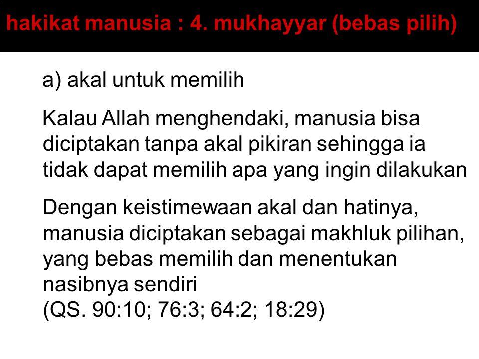 hakikat manusia : 4. mukhayyar (bebas pilih) a) akal untuk memilih Kalau Allah menghendaki, manusia bisa diciptakan tanpa akal pikiran sehingga ia tid