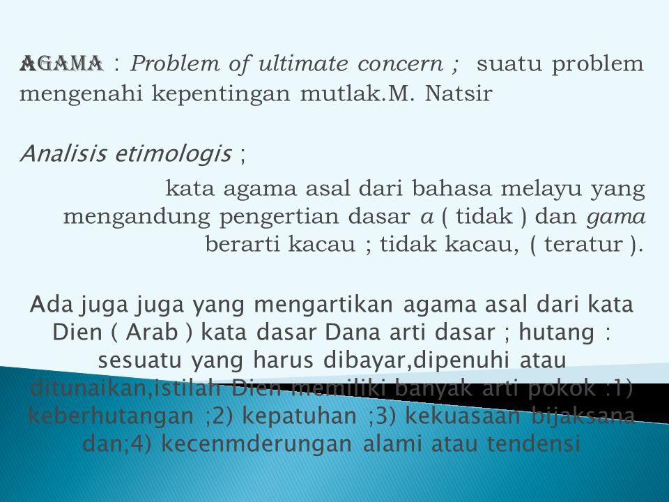 Agama : Problem of ultimate concern ; suatu problem mengenahi kepentingan mutlak.M. Natsir Analisis etimologis ; kata agama asal dari bahasa melayu ya