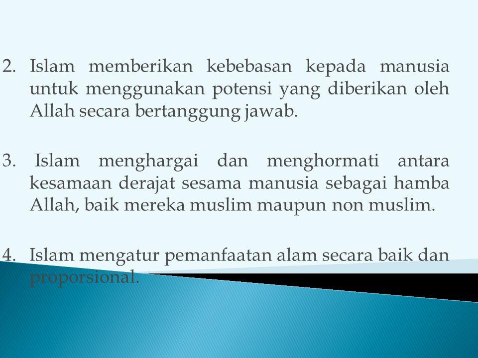 2. Islam memberikan kebebasan kepada manusia untuk menggunakan potensi yang diberikan oleh Allah secara bertanggung jawab. 3. Islam menghargai dan men