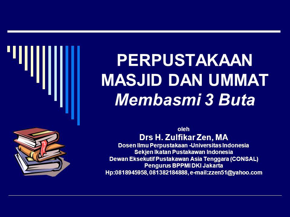PERPUSTAKAAN MASJID DAN UMMAT Membasmi 3 Buta oleh Drs H. Zulfikar Zen, MA Dosen Ilmu Perpustakaan -Universitas Indonesia Sekjen Ikatan Pustakawan Ind
