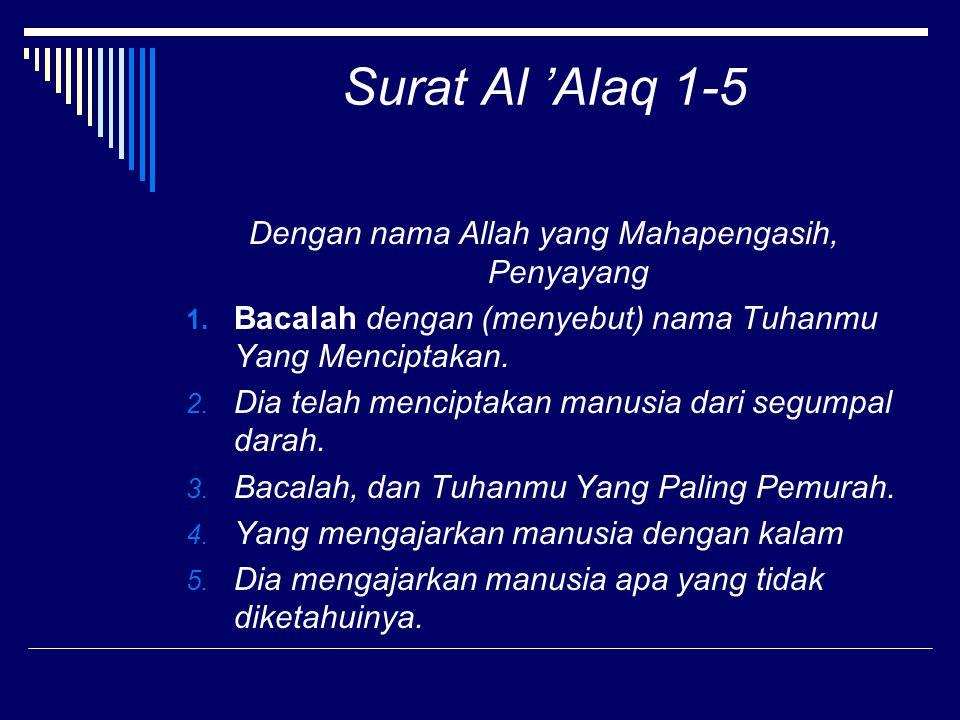 Surat Al 'Alaq 1-5 Dengan nama Allah yang Mahapengasih, Penyayang 1. Bacalah dengan (menyebut) nama Tuhanmu Yang Menciptakan. 2. Dia telah menciptakan