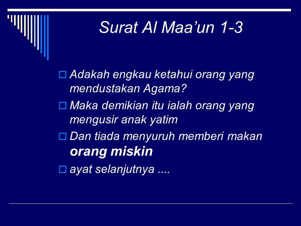Surat Al Maa'un 1-3  Adakah engkau ketahui orang yang mendustakan Agama?  Maka demikian itu ialah orang yang mengusir anak yatim  Dan tiada menyuru