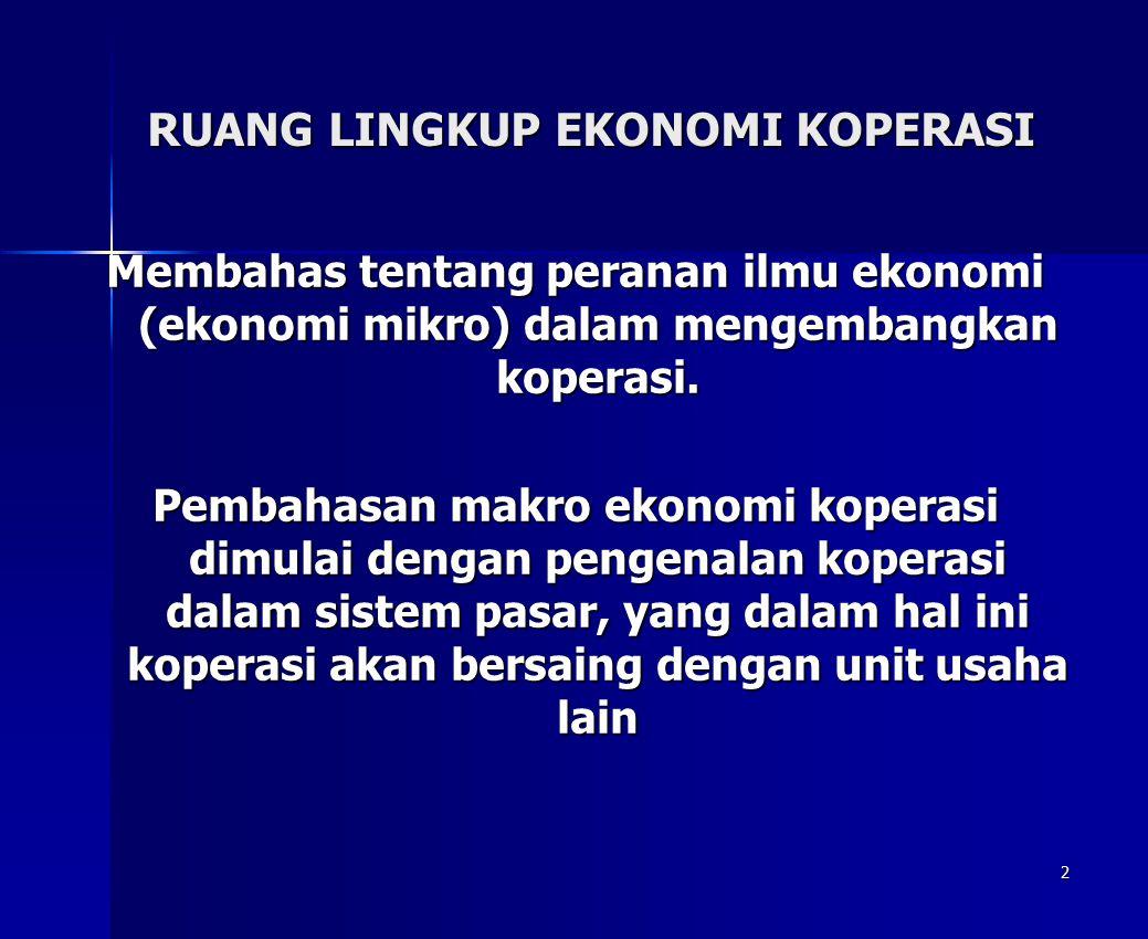 2 RUANG LINGKUP EKONOMI KOPERASI Membahas tentang peranan ilmu ekonomi (ekonomi mikro) dalam mengembangkan koperasi. Pembahasan makro ekonomi koperasi