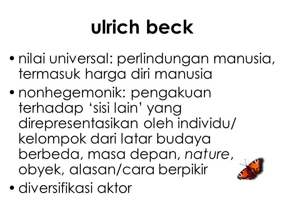 ulrich beck nilai universal: perlindungan manusia, termasuk harga diri manusia nonhegemonik: pengakuan terhadap 'sisi lain' yang direpresentasikan oleh individu/ kelompok dari latar budaya berbeda, masa depan, nature, obyek, alasan/cara berpikir diversifikasi aktor
