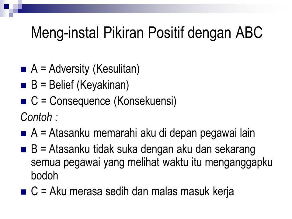 Meng-instal Pikiran Positif dengan ABC A = Adversity (Kesulitan) B = Belief (Keyakinan) C = Consequence (Konsekuensi) Contoh : A = Atasanku memarahi a