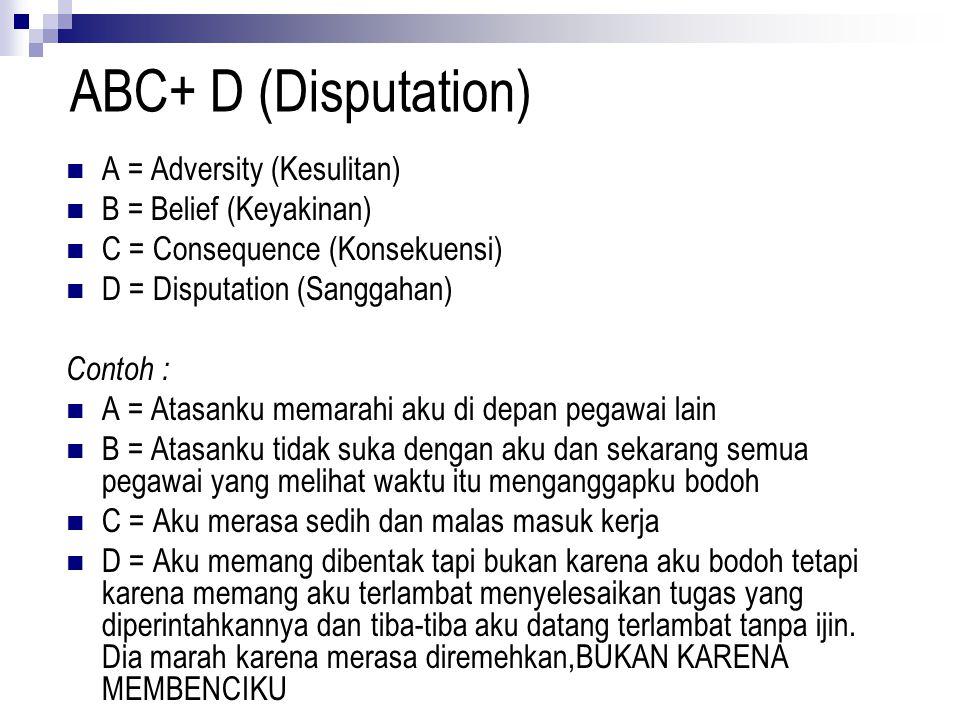 ABC+ D (Disputation) A = Adversity (Kesulitan) B = Belief (Keyakinan) C = Consequence (Konsekuensi) D = Disputation (Sanggahan) Contoh : A = Atasanku