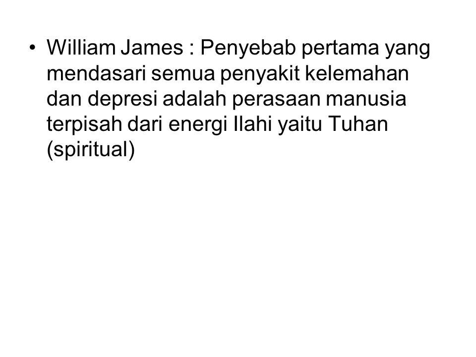 William James : Penyebab pertama yang mendasari semua penyakit kelemahan dan depresi adalah perasaan manusia terpisah dari energi Ilahi yaitu Tuhan (s