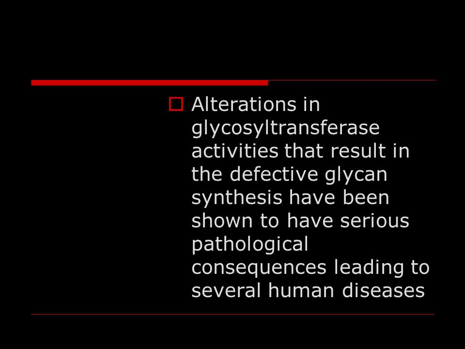  Alterations in glycosyltransferase activities that result in the defective glycan synthesis have been shown to have serious pathological consequence