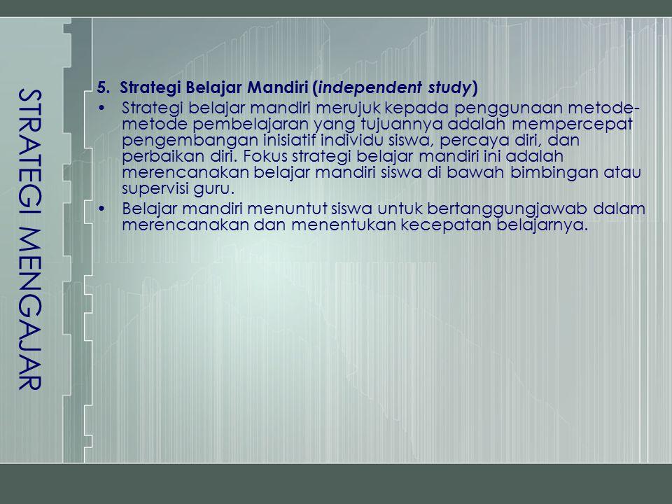 5. Strategi Belajar Mandiri ( independent study ) Strategi belajar mandiri merujuk kepada penggunaan metode- metode pembelajaran yang tujuannya adalah