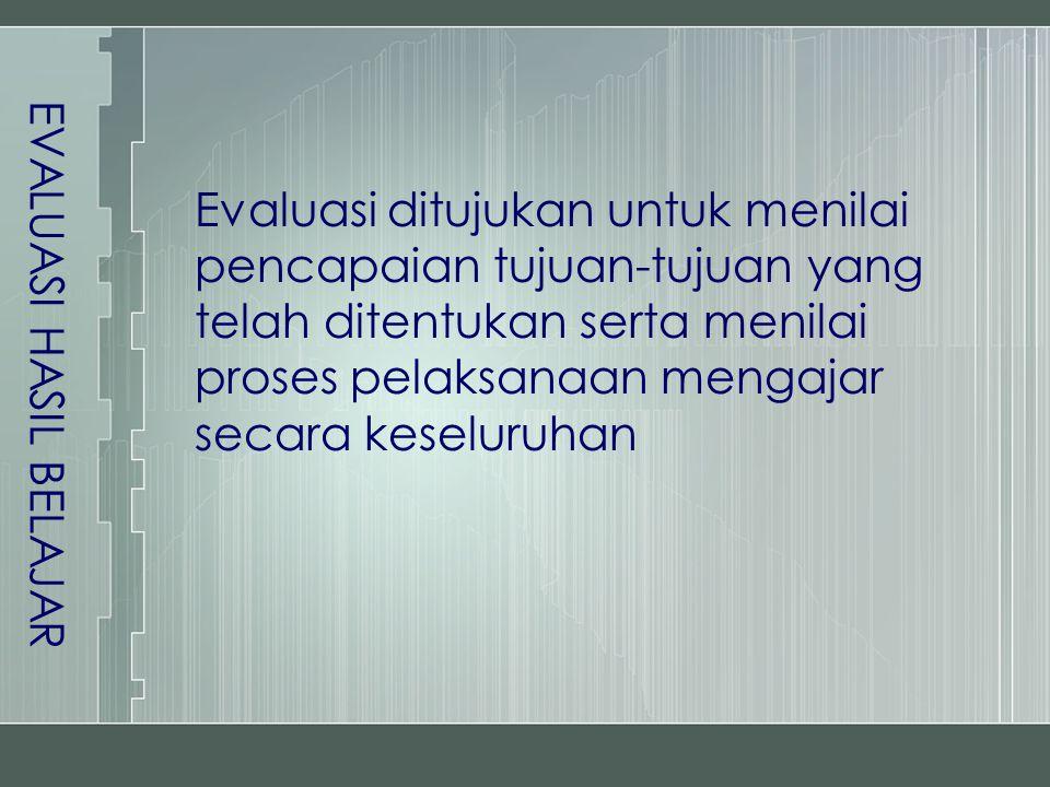 Evaluasi ditujukan untuk menilai pencapaian tujuan-tujuan yang telah ditentukan serta menilai proses pelaksanaan mengajar secara keseluruhan EVALUASI