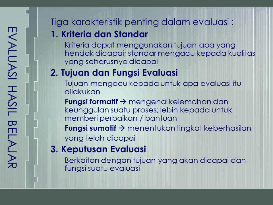 EVALUASI HASIL BELAJAR Tiga karakteristik penting dalam evaluasi : 1.Kriteria dan Standar Kriteria dapat menggunakan tujuan apa yang hendak dicapai; s