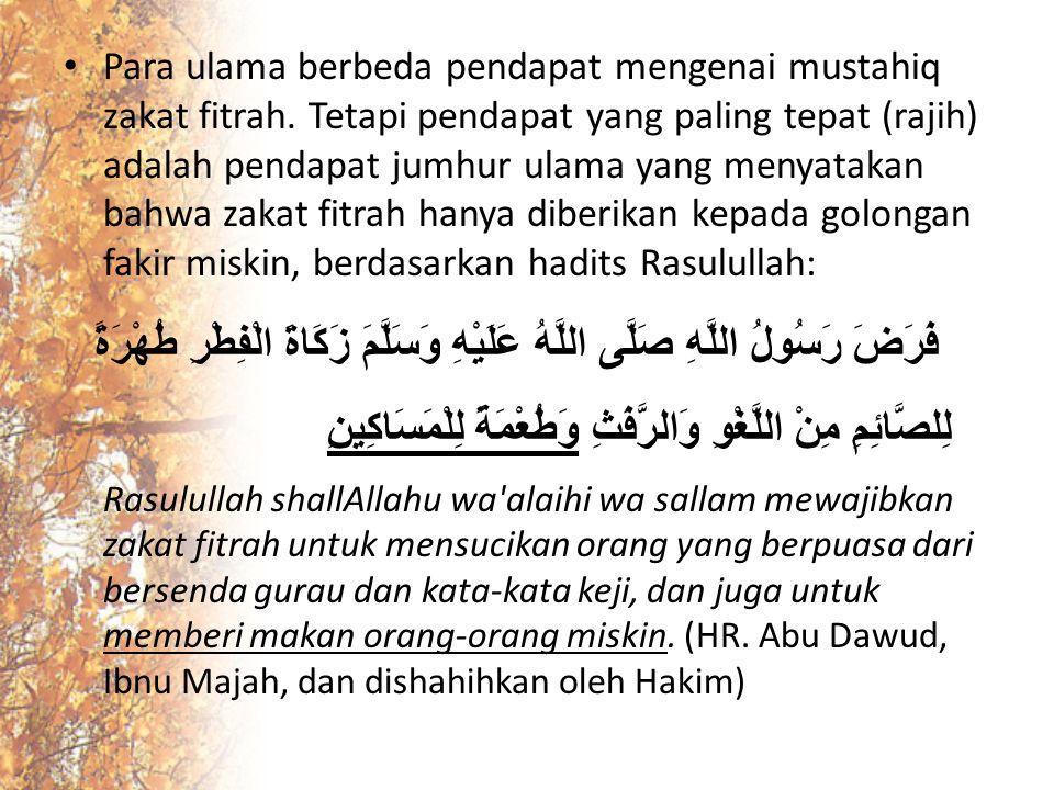 Para ulama berbeda pendapat mengenai mustahiq zakat fitrah. Tetapi pendapat yang paling tepat (rajih) adalah pendapat jumhur ulama yang menyatakan bah