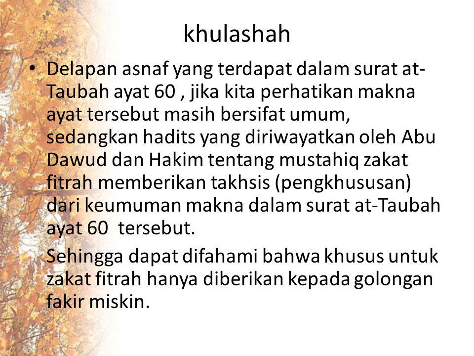 khulashah Delapan asnaf yang terdapat dalam surat at- Taubah ayat 60, jika kita perhatikan makna ayat tersebut masih bersifat umum, sedangkan hadits y