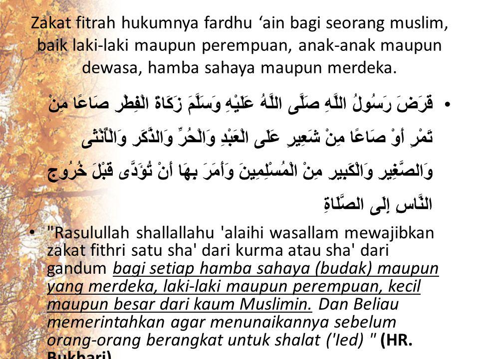Zakat fitrah hukumnya fardhu 'ain bagi seorang muslim, baik laki-laki maupun perempuan, anak-anak maupun dewasa, hamba sahaya maupun merdeka. قَرَضَ ر