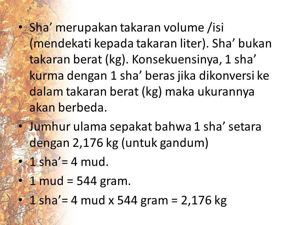 Sha' merupakan takaran volume /isi (mendekati kepada takaran liter). Sha' bukan takaran berat (kg). Konsekuensinya, 1 sha' kurma dengan 1 sha' beras j