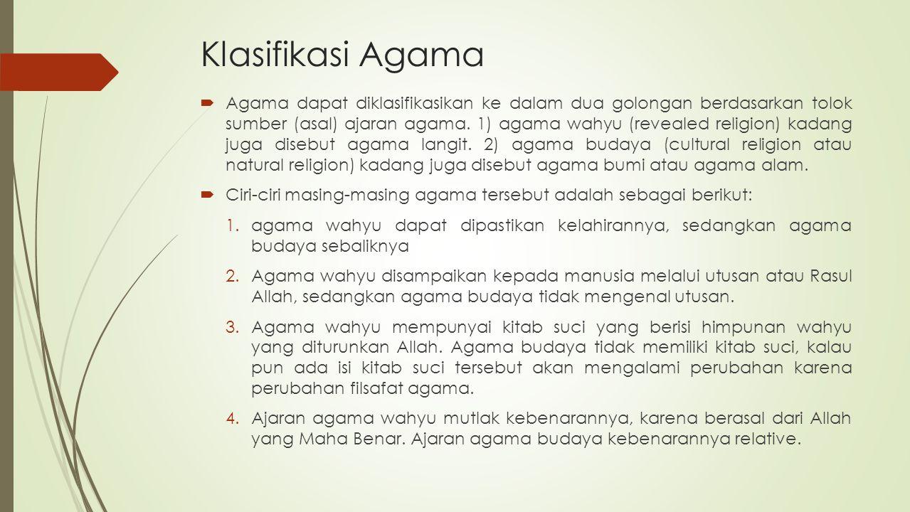 Klasifikasi Agama  Agama dapat diklasifikasikan ke dalam dua golongan berdasarkan tolok sumber (asal) ajaran agama. 1) agama wahyu (revealed religion