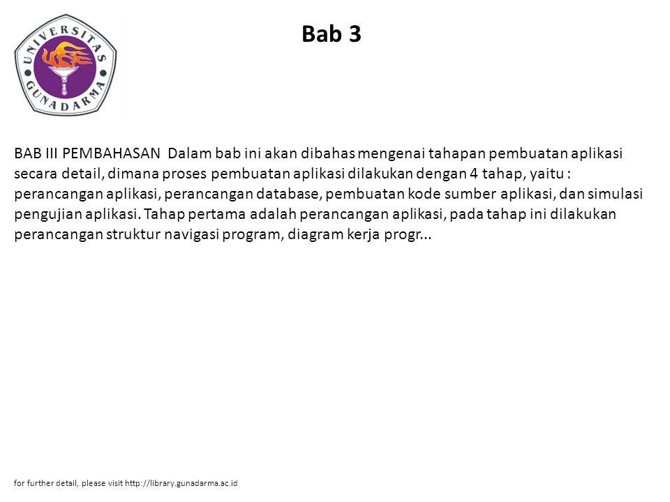 Bab 3 BAB III PEMBAHASAN Dalam bab ini akan dibahas mengenai tahapan pembuatan aplikasi secara detail, dimana proses pembuatan aplikasi dilakukan dengan 4 tahap, yaitu : perancangan aplikasi, perancangan database, pembuatan kode sumber aplikasi, dan simulasi pengujian aplikasi.