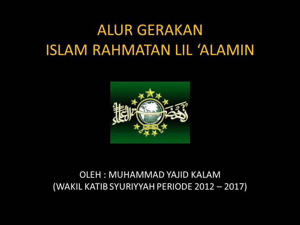 ALUR GERAKAN ISLAM RAHMATAN LIL 'ALAMIN OLEH : MUHAMMAD YAJID KALAM (WAKIL KATIB SYURIYYAH PERIODE 2012 – 2017)