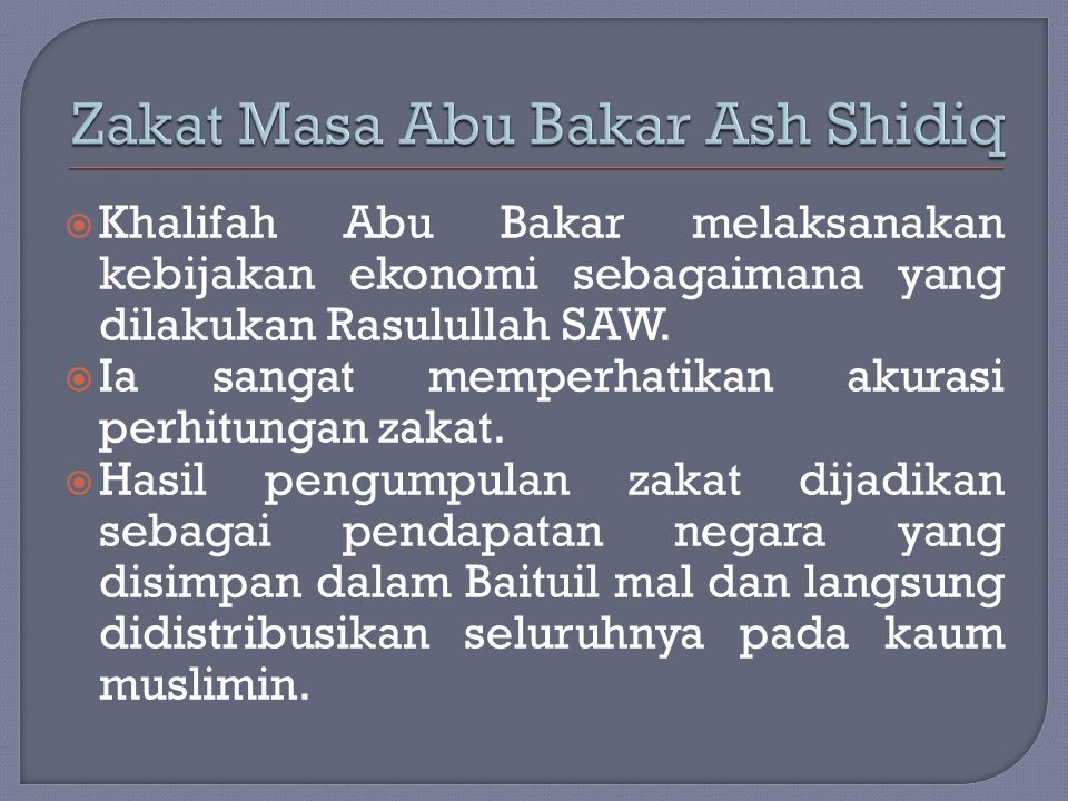  Khalifah Abu Bakar melaksanakan kebijakan ekonomi sebagaimana yang dilakukan Rasulullah SAW.  Ia sangat memperhatikan akurasi perhitungan zakat. 
