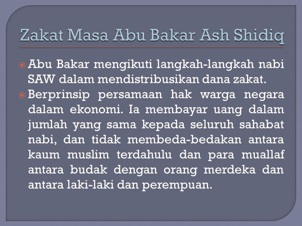  Abu Bakar mengikuti langkah-langkah nabi SAW dalam mendistribusikan dana zakat.  Berprinsip persamaan hak warga negara dalam ekonomi. Ia membayar u