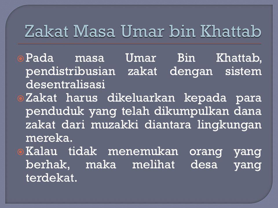  Pada masa Umar Bin Khattab, pendistribusian zakat dengan sistem desentralisasi  Zakat harus dikeluarkan kepada para penduduk yang telah dikumpulkan