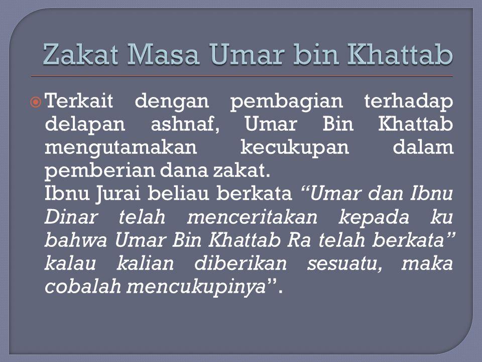 """ Terkait dengan pembagian terhadap delapan ashnaf, Umar Bin Khattab mengutamakan kecukupan dalam pemberian dana zakat. Ibnu Jurai beliau berkata """"Uma"""