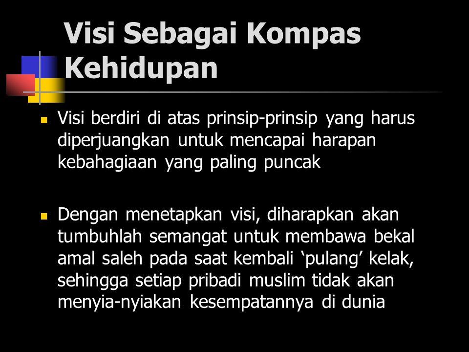 Visi Sebagai Kompas Kehidupan Visi berdiri di atas prinsip-prinsip yang harus diperjuangkan untuk mencapai harapan kebahagiaan yang paling puncak Dengan menetapkan visi, diharapkan akan tumbuhlah semangat untuk membawa bekal amal saleh pada saat kembali 'pulang' kelak, sehingga setiap pribadi muslim tidak akan menyia-nyiakan kesempatannya di dunia