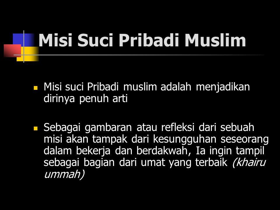 Misi Suci Pribadi Muslim Misi suci Pribadi muslim adalah menjadikan dirinya penuh arti Sebagai gambaran atau refleksi dari sebuah misi akan tampak dari kesungguhan seseorang dalam bekerja dan berdakwah, Ia ingin tampil sebagai bagian dari umat yang terbaik (khairu ummah)