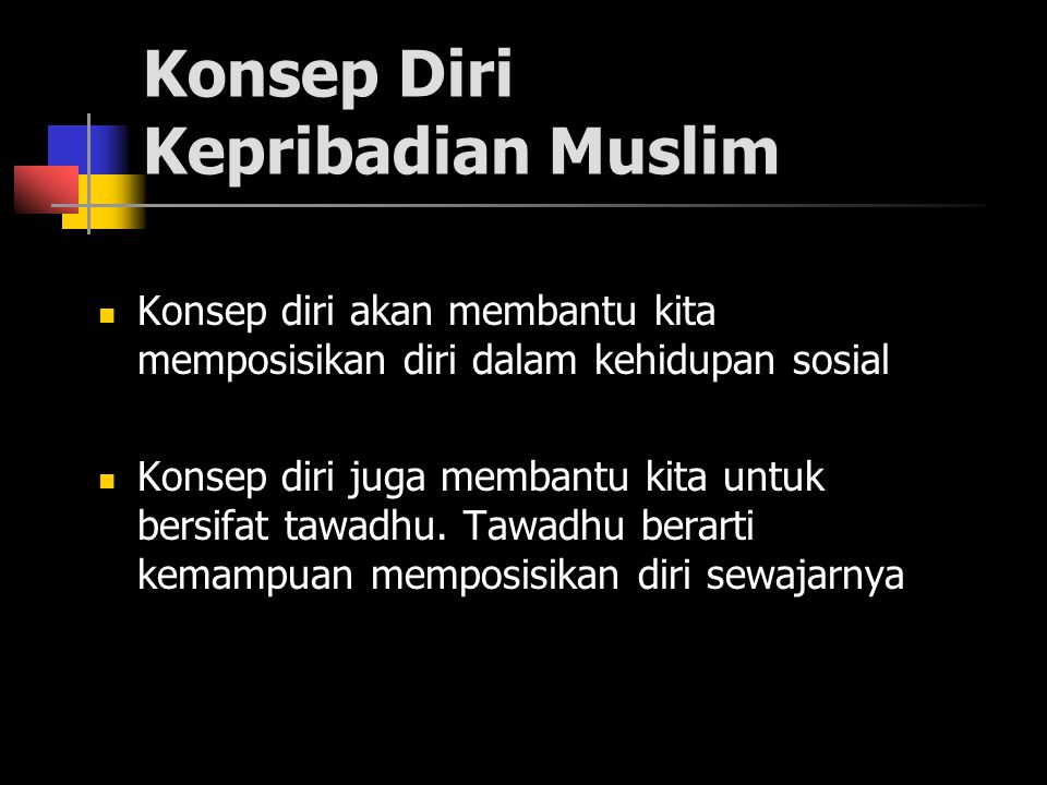 Konsep Diri Kepribadian Muslim Konsep diri akan membantu kita memposisikan diri dalam kehidupan sosial Konsep diri juga membantu kita untuk bersifat tawadhu.