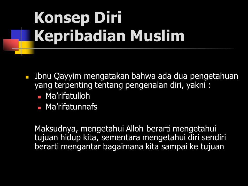 Konsep Diri Kepribadian Muslim Ibnu Qayyim mengatakan bahwa ada dua pengetahuan yang terpenting tentang pengenalan diri, yakni : Ma'rifatulloh Ma'rifatunnafs Maksudnya, mengetahui Alloh berarti mengetahui tujuan hidup kita, sementara mengetahui diri sendiri berarti mengantar bagaimana kita sampai ke tujuan