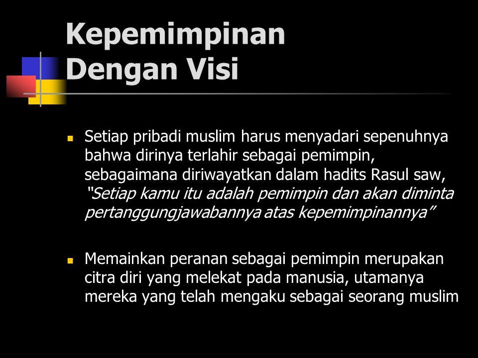 Kepemimpinan Dengan Visi Setiap pribadi muslim harus menyadari sepenuhnya bahwa dirinya terlahir sebagai pemimpin, sebagaimana diriwayatkan dalam hadits Rasul saw, Setiap kamu itu adalah pemimpin dan akan diminta pertanggungjawabannya atas kepemimpinannya Memainkan peranan sebagai pemimpin merupakan citra diri yang melekat pada manusia, utamanya mereka yang telah mengaku sebagai seorang muslim