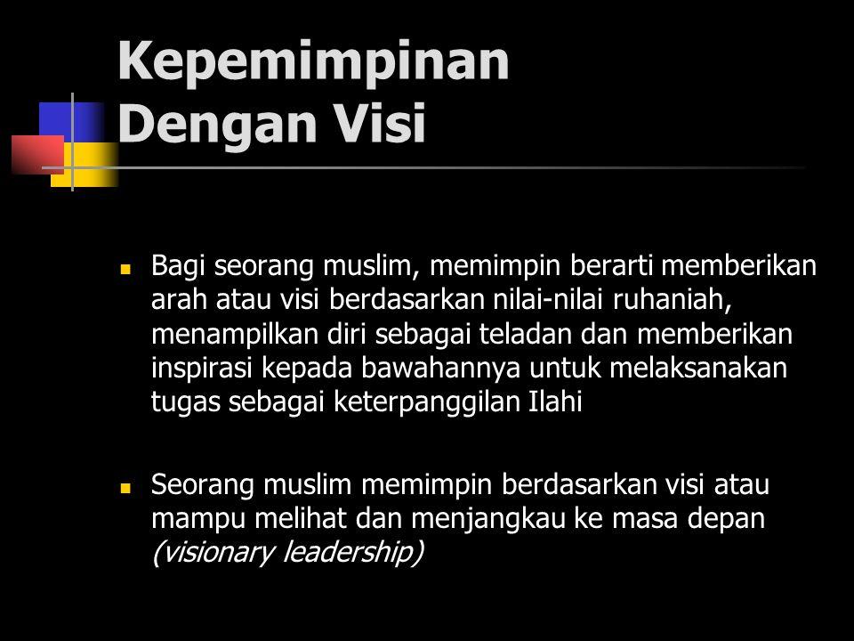 Kepemimpinan Dengan Visi Bagi seorang muslim, memimpin berarti memberikan arah atau visi berdasarkan nilai-nilai ruhaniah, menampilkan diri sebagai teladan dan memberikan inspirasi kepada bawahannya untuk melaksanakan tugas sebagai keterpanggilan Ilahi Seorang muslim memimpin berdasarkan visi atau mampu melihat dan menjangkau ke masa depan (visionary leadership)
