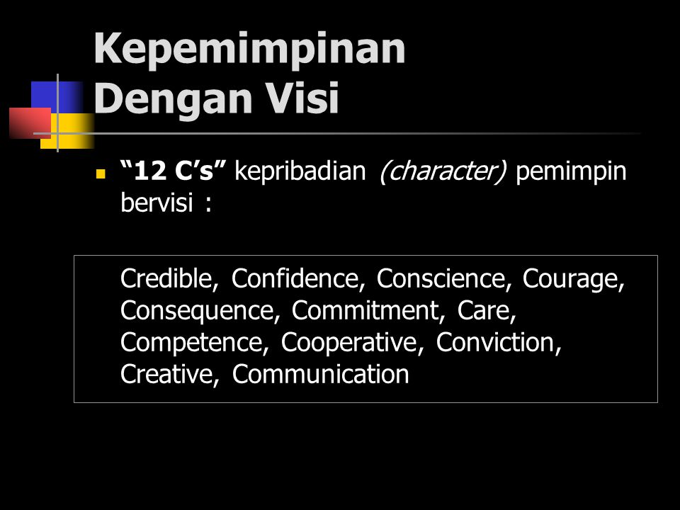 Kepemimpinan Dengan Visi 12 C's kepribadian (character) pemimpin bervisi : Credible, Confidence, Conscience, Courage, Consequence, Commitment, Care, Competence, Cooperative, Conviction, Creative, Communication