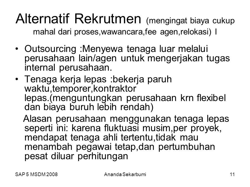 SAP 5 MSDM 2008Ananda Sekarbumi11 Alternatif Rekrutmen (mengingat biaya cukup mahal dari proses,wawancara,fee agen,relokasi) I Outsourcing :Menyewa te