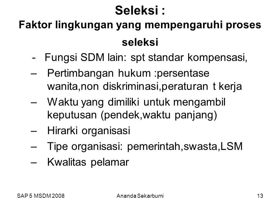 SAP 5 MSDM 2008Ananda Sekarbumi13 Seleksi : Faktor lingkungan yang mempengaruhi proses seleksi - Fungsi SDM lain: spt standar kompensasi, –Pertimbanga