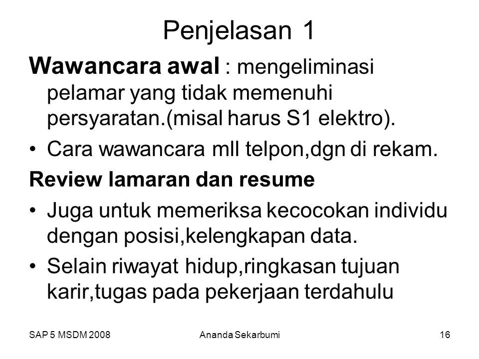 SAP 5 MSDM 2008Ananda Sekarbumi16 Penjelasan 1 Wawancara awal : mengeliminasi pelamar yang tidak memenuhi persyaratan.(misal harus S1 elektro). Cara w