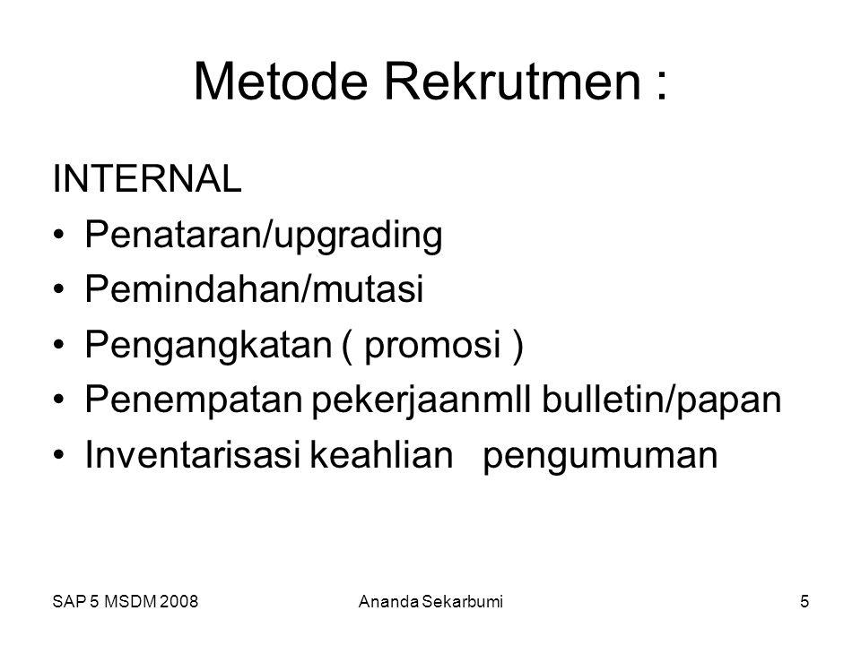 SAP 5 MSDM 2008Ananda Sekarbumi5 Metode Rekrutmen : INTERNAL Penataran/upgrading Pemindahan/mutasi Pengangkatan ( promosi ) Penempatan pekerjaanmll bu