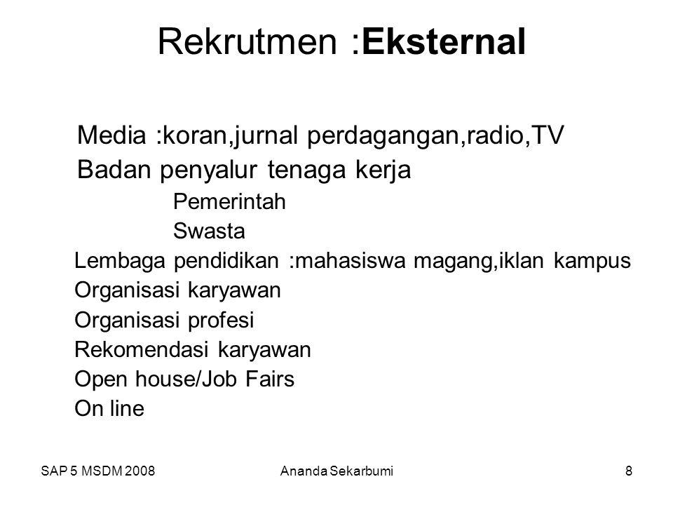 SAP 5 MSDM 2008Ananda Sekarbumi8 Rekrutmen :Eksternal Media :koran,jurnal perdagangan,radio,TV Badan penyalur tenaga kerja Pemerintah Swasta Lembaga p