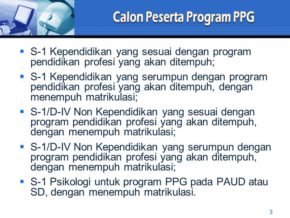  S-1 Kependidikan yang sesuai dengan program pendidikan profesi yang akan ditempuh;  S-1 Kependidikan yang serumpun dengan program pendidikan profesi yang akan ditempuh, dengan menempuh matrikulasi;  S-1/D-IV Non Kependidikan yang sesuai dengan program pendidikan profesi yang akan ditempuh, dengan menempuh matrikulasi;  S-1/D-IV Non Kependidikan yang serumpun dengan program pendidikan profesi yang akan ditempuh, dengan menempuh matrikulasi;  S-1 Psikologi untuk program PPG pada PAUD atau SD, dengan menempuh matrikulasi.