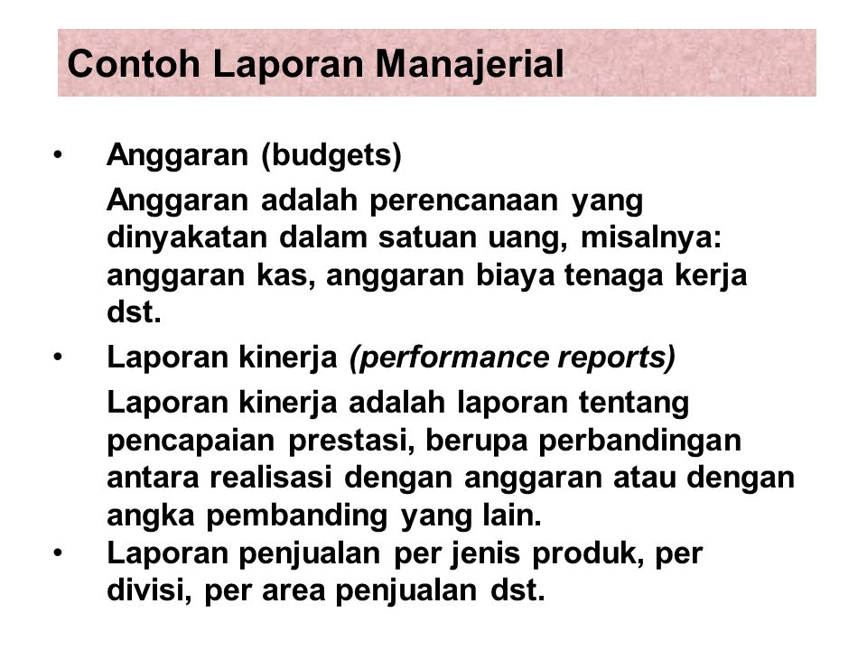 Contoh Laporan Manajerial Anggaran (budgets) Anggaran adalah perencanaan yang dinyakatan dalam satuan uang, misalnya: anggaran kas, anggaran biaya ten