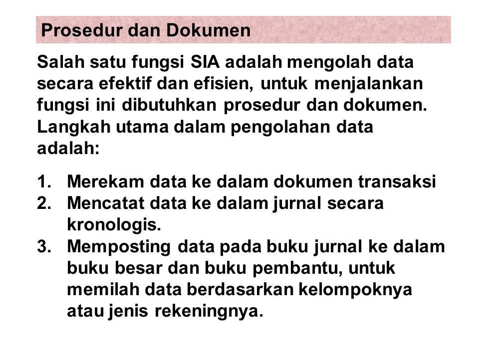 1.Merekam data ke dalam dokumen transaksi 2.Mencatat data ke dalam jurnal secara kronologis. 3. Memposting data pada buku jurnal ke dalam buku besar d