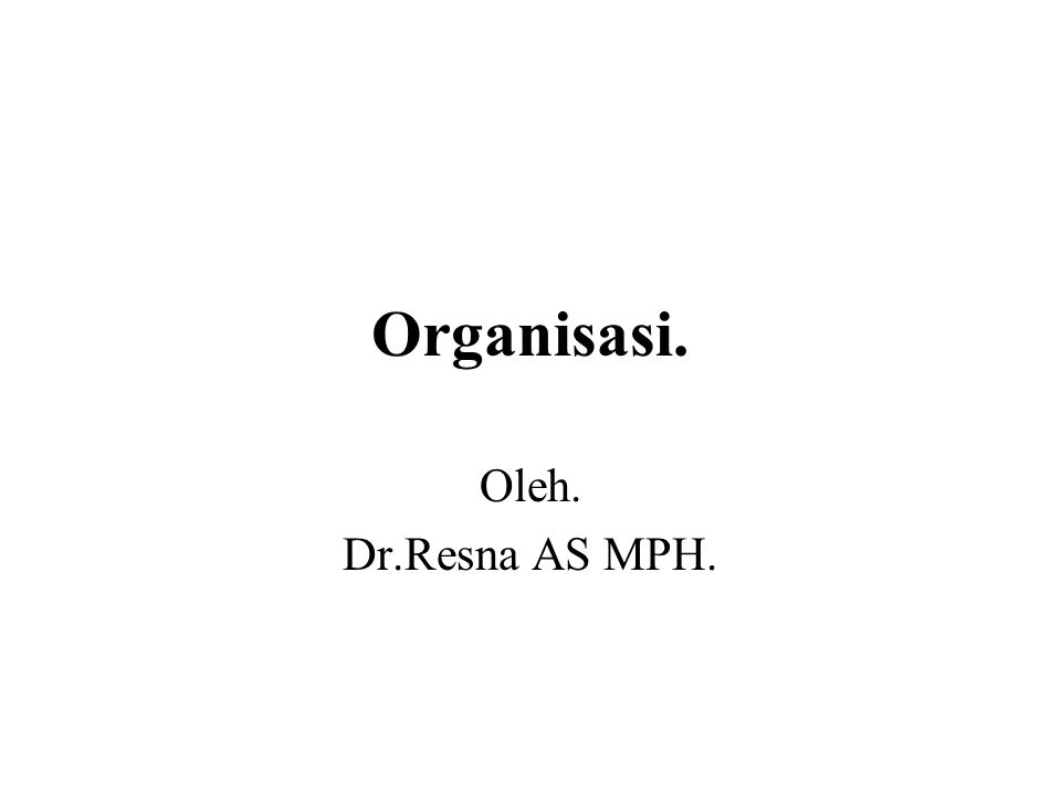 Organisasi. Oleh. Dr.Resna AS MPH.