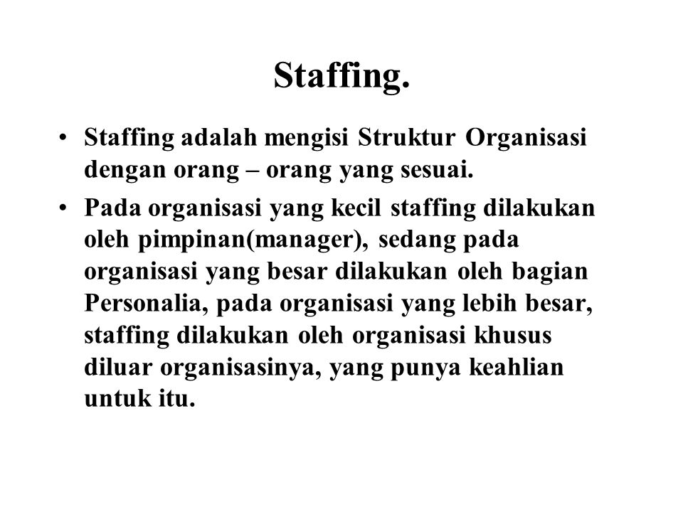 Staffing. Staffing adalah mengisi Struktur Organisasi dengan orang – orang yang sesuai. Pada organisasi yang kecil staffing dilakukan oleh pimpinan(ma