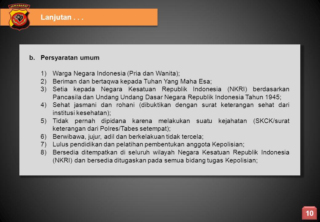 Lanjutan... b. Persyaratan umum 1)Warga Negara Indonesia (Pria dan Wanita); 2)Beriman dan bertaqwa kepada Tuhan Yang Maha Esa; 3)Setia kepada Negara K