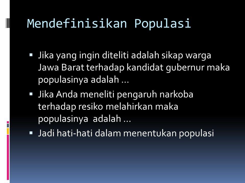 Mendefinisikan Populasi  Jika yang ingin diteliti adalah sikap warga Jawa Barat terhadap kandidat gubernur maka populasinya adalah …  Jika Anda meneliti pengaruh narkoba terhadap resiko melahirkan maka populasinya adalah …  Jadi hati-hati dalam menentukan populasi