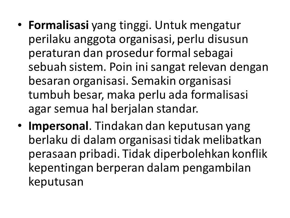 Formalisasi yang tinggi. Untuk mengatur perilaku anggota organisasi, perlu disusun peraturan dan prosedur formal sebagai sebuah sistem. Poin ini sanga