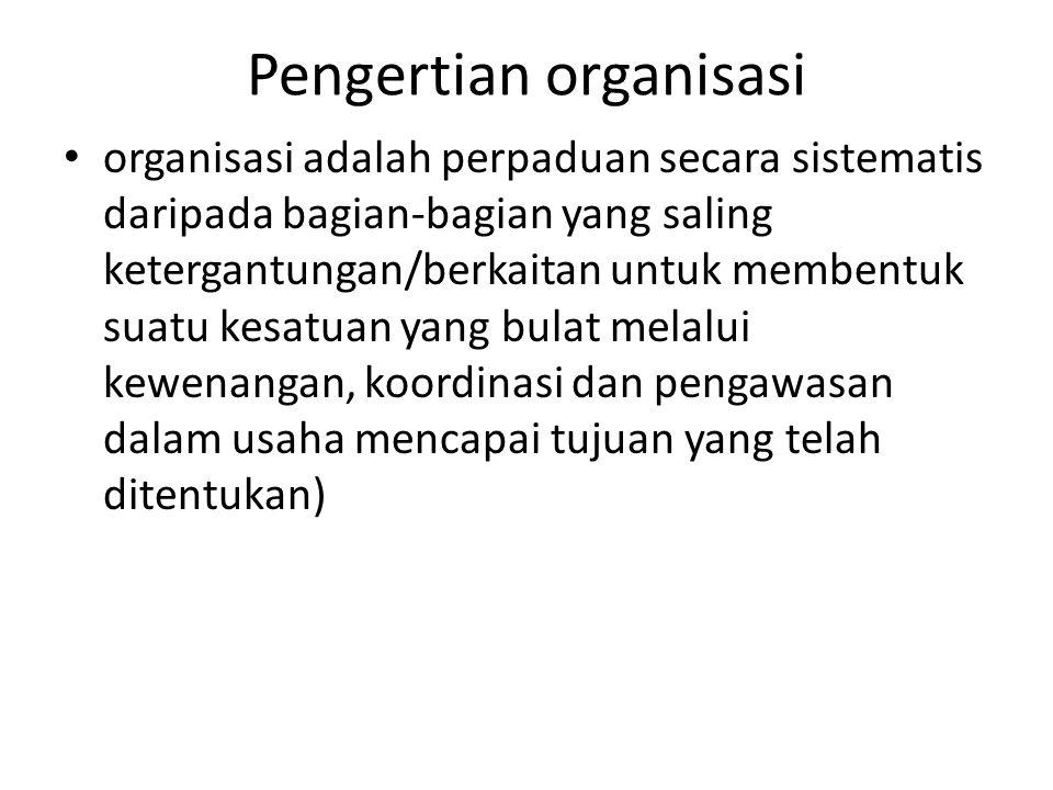 Pengertian organisasi organisasi adalah perpaduan secara sistematis daripada bagian-bagian yang saling ketergantungan/berkaitan untuk membentuk suatu