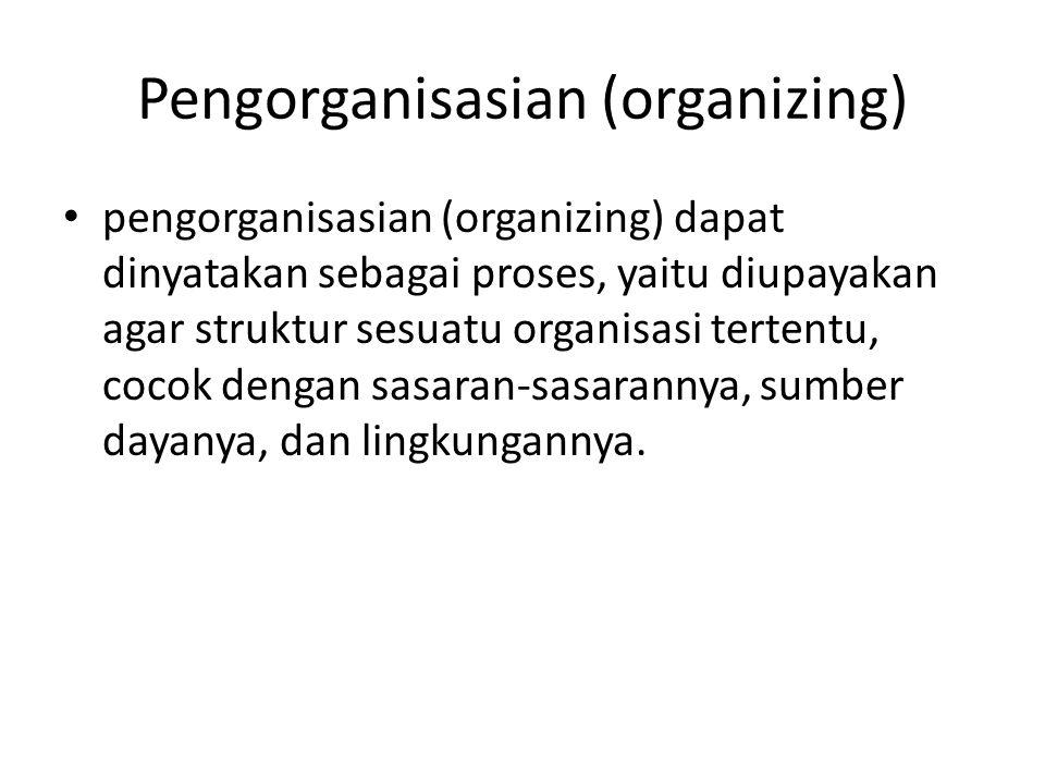 Pengorganisasian (organizing) pengorganisasian (organizing) dapat dinyatakan sebagai proses, yaitu diupayakan agar struktur sesuatu organisasi tertent