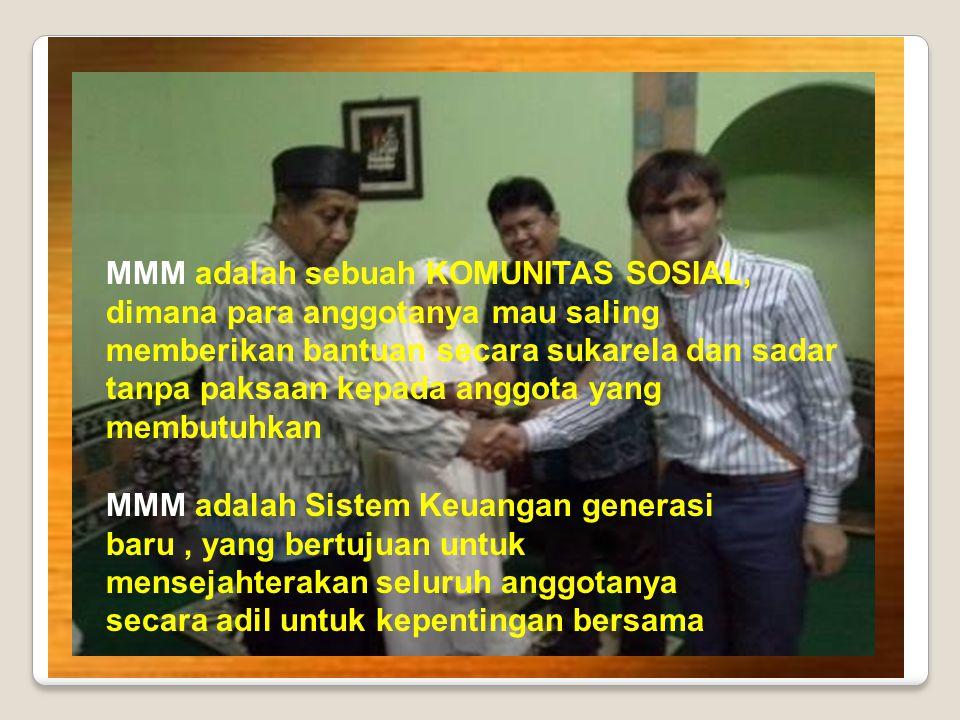 MMM adalah sebuah KOMUNITAS SOSIAL, dimana para anggotanya mau saling memberikan bantuan secara sukarela dan sadar tanpa paksaan kepada anggota yang membutuhkan MMM adalah Sistem Keuangan generasi baru, yang bertujuan untuk mensejahterakan seluruh anggotanya secara adil untuk kepentingan bersama
